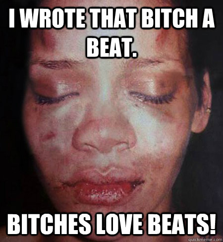 I wrote that bitch a beat. Bitches love Beats!  Rihanna Beats Me