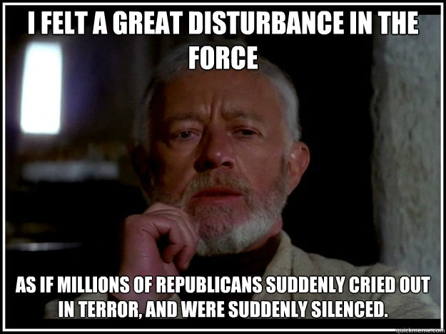 I felt a great disturbance in the Force as if millions of republicans suddenly cried out in terror, and were suddenly silenced. - I felt a great disturbance in the Force as if millions of republicans suddenly cried out in terror, and were suddenly silenced.  obi wan kenobi