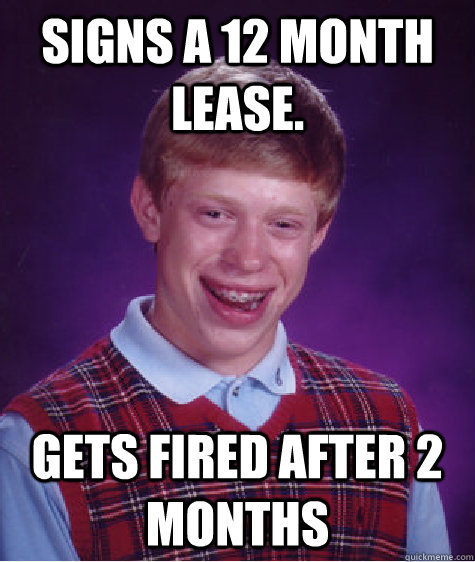 Signs a 12 month lease. gets fired after 2 months - Signs a 12 month lease. gets fired after 2 months  Bad Luck Brian