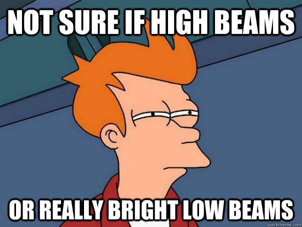 Not sure if high beams Or really bright low beams - Not sure if high beams Or really bright low beams  Futurama Fry