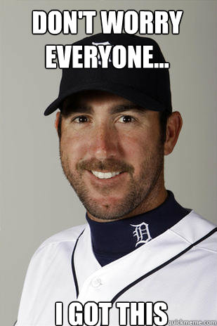 Don't worry everyone... I got this - Don't worry everyone... I got this  Justin Verlander