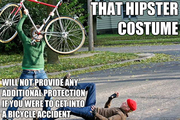 that hipster  costume will not provide any additional protection  if you were to get into  a bicycle accident   Angry Bicycle Safety Advocate