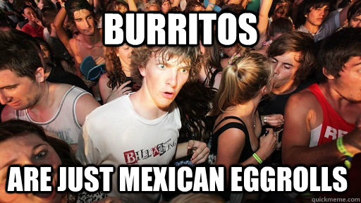 burritos are just mexican eggrolls - burritos are just mexican eggrolls  Sudden Clarity Clarence