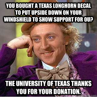 You bought a texas longhorn decal to put upside down on your windshield to show support for OU? The University of Texas thanks you for your donation.  - You bought a texas longhorn decal to put upside down on your windshield to show support for OU? The University of Texas thanks you for your donation.   Condescending Wonka