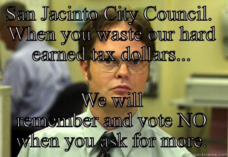 SAN JACINTO CITY COUNCIL.  WHEN YOU WASTE OUR HARD EARNED TAX DOLLARS... WE WILL REMEMBER AND VOTE NO WHEN YOU ASK FOR MORE. Schrute
