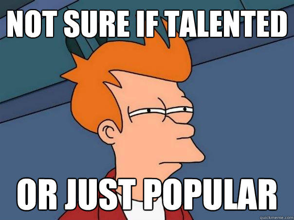 not sure if talented or just popular - not sure if talented or just popular  Futurama Fry
