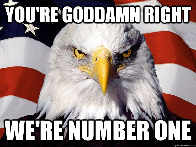you're goddamn right we're number one - you're goddamn right we're number one  Evil American Eagle