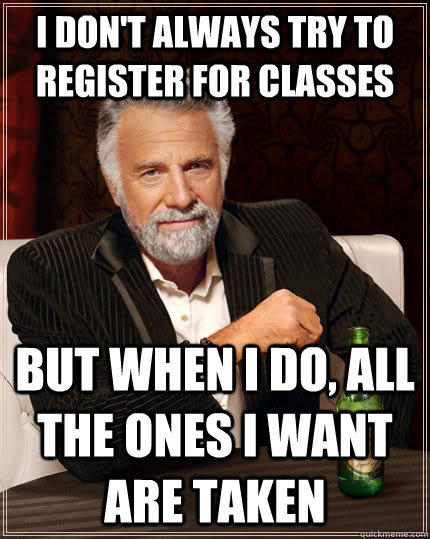 I don't always try to register for classes But when I do, all the ones I want are taken - I don't always try to register for classes But when I do, all the ones I want are taken  The Most Interesting Man In The World