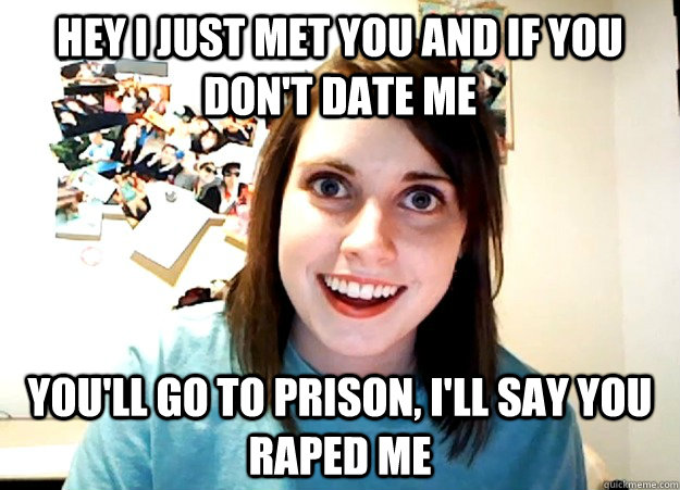 Hey i just met you and If you don't date me You'll go to prison, i'll say you raped me - Hey i just met you and If you don't date me You'll go to prison, i'll say you raped me  Overly Attached Girlfriend