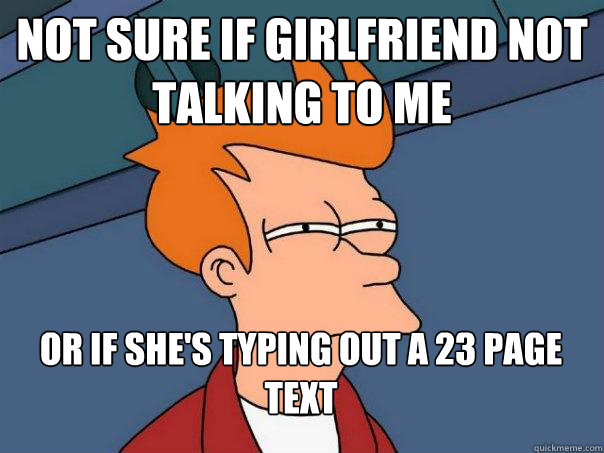 Not sure if girlfriend not talking to me Or if she's typing out a 23 page text - Not sure if girlfriend not talking to me Or if she's typing out a 23 page text  Futurama Fry