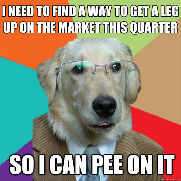 I need to find a way to get a leg up on the market this quarter  So I can pee on it - I need to find a way to get a leg up on the market this quarter  So I can pee on it  Business Dog