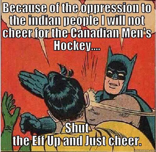 Canada Vs. USA - BECAUSE OF THE OPPRESSION TO THE INDIAN PEOPLE I WILL NOT CHEER FOR THE CANADIAN MEN'S HOCKEY.... SHUT THE EFF UP AND JUST CHEER. Batman Slapping Robin
