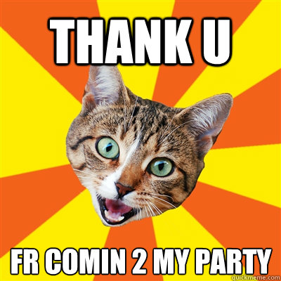thank u fr comin 2 my party - thank u fr comin 2 my party  Bad Advice Cat