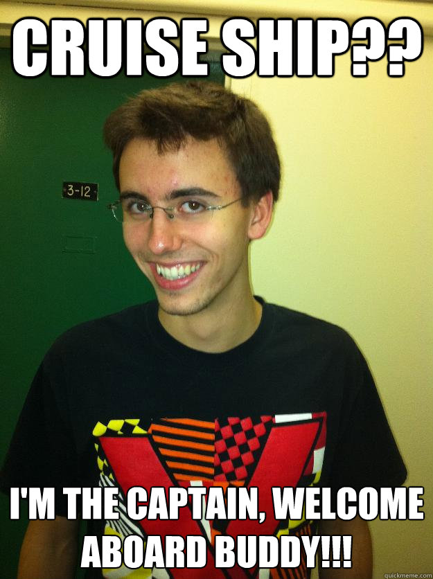 Cruise Ship?? I'm the captain, welcome aboard buddy!!!  Dylan cruise ship
