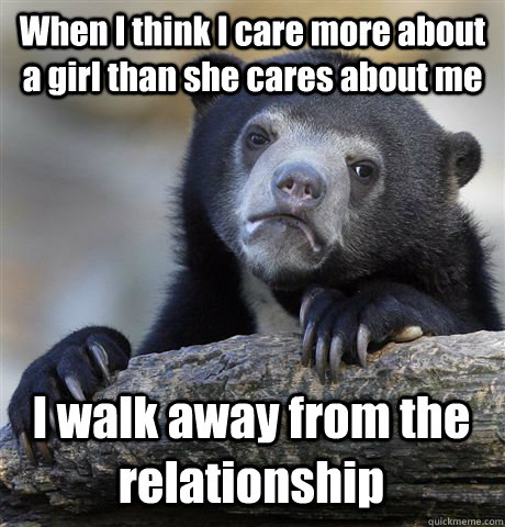 When I think I care more about a girl than she cares about me I walk away from the relationship  - When I think I care more about a girl than she cares about me I walk away from the relationship   Confession Bear