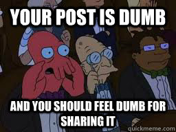 Your post is dumb and you should feel dumb for sharing it - Your post is dumb and you should feel dumb for sharing it  Zoidberg
