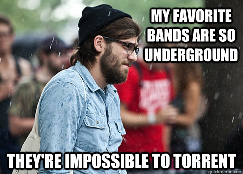 My favorite bands are so underground They're impossible to torrent