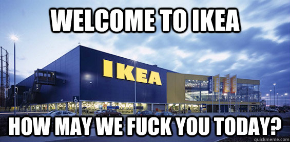 welcome to ikea how may we fuck you today?