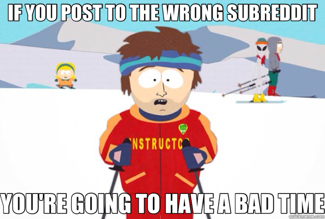 IF YOU POST TO THE WRONG SUBREDDIT YOU'RE GOING TO HAVE A BAD TIME - IF YOU POST TO THE WRONG SUBREDDIT YOU'RE GOING TO HAVE A BAD TIME  Misc