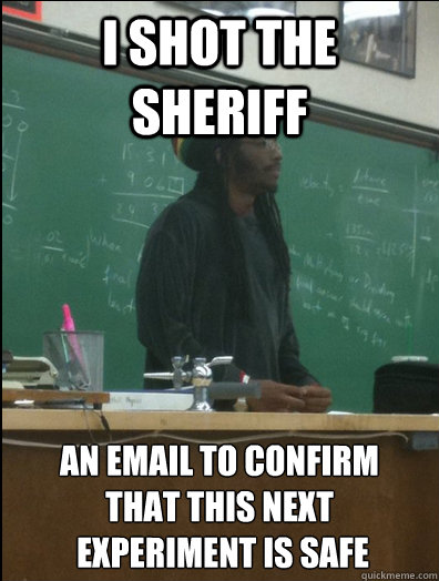 I shot the sheriff An email to confirm  that this next  experiment is safe  Rasta Science Teacher
