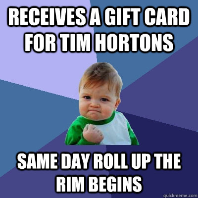 REceives a gift card for tim hortons Same day roll up the rim begins - REceives a gift card for tim hortons Same day roll up the rim begins  Success Kid
