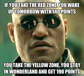 If you take the red zone, you wake up tomorrow with 140 points You take the yellow zone, you stay in wonderland and get 190 points - If you take the red zone, you wake up tomorrow with 140 points You take the yellow zone, you stay in wonderland and get 190 points  Matrix Morpheus