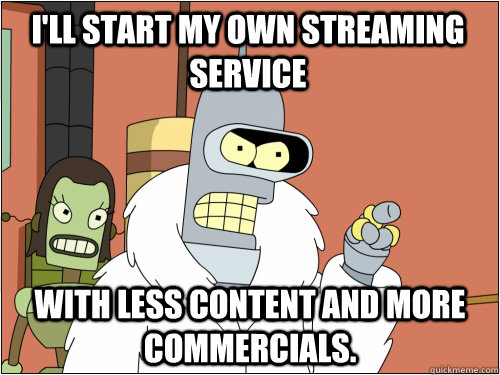 I'll start my own streaming service With less content and more commercials.  - I'll start my own streaming service With less content and more commercials.   Blackjack Bender