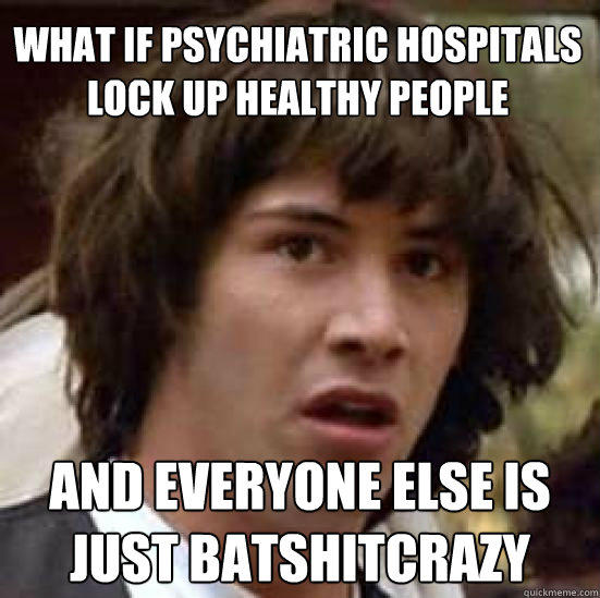WHAT IF PSYCHIATRIC HOSPITALS lock up healthy people and everyone else is just batshitcrazy - WHAT IF PSYCHIATRIC HOSPITALS lock up healthy people and everyone else is just batshitcrazy  conspiracy keanu