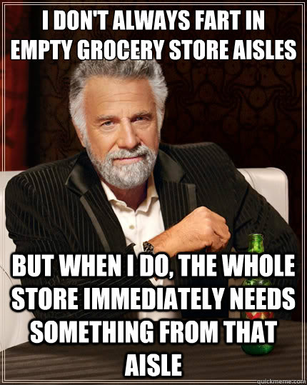 i don't always fart in empty grocery store aisles but when i do, the whole store immediately needs something from that aisle - i don't always fart in empty grocery store aisles but when i do, the whole store immediately needs something from that aisle  The Most Interesting Man In The World