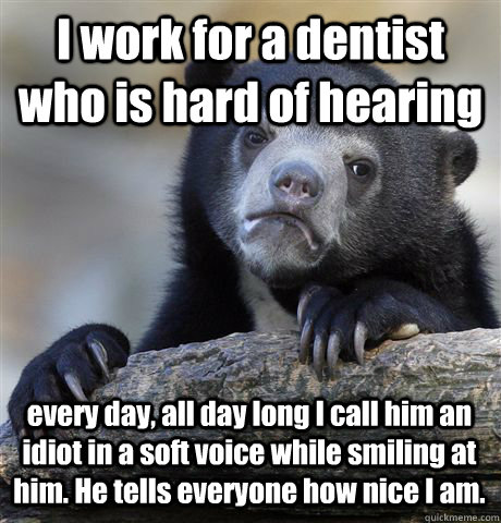 I work for a dentist who is hard of hearing every day, all day long I call him an idiot in a soft voice while smiling at him. He tells everyone how nice I am. - I work for a dentist who is hard of hearing every day, all day long I call him an idiot in a soft voice while smiling at him. He tells everyone how nice I am.  Confession Bear