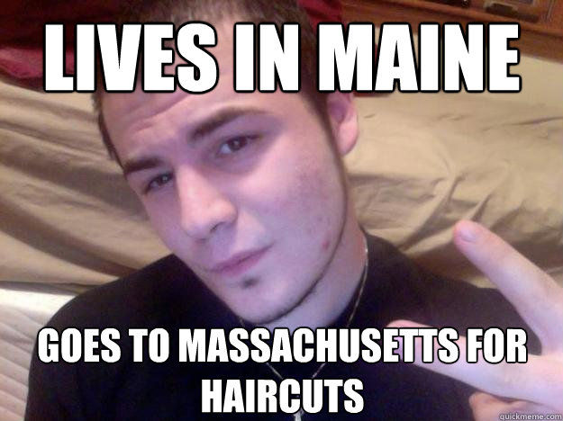Lives in Maine goes to massachusetts for haircuts