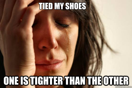Tied my shoes  One is tighter than the other  - Tied my shoes  One is tighter than the other   First World Problems
