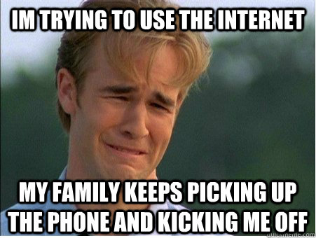 im trying to use the internet my family keeps picking up the phone and kicking me off - im trying to use the internet my family keeps picking up the phone and kicking me off  1990s Problems