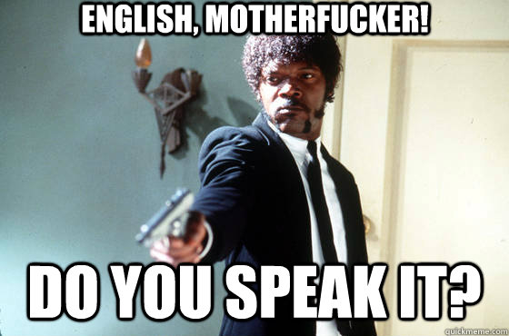 English, motherfucker! Do you speak it?