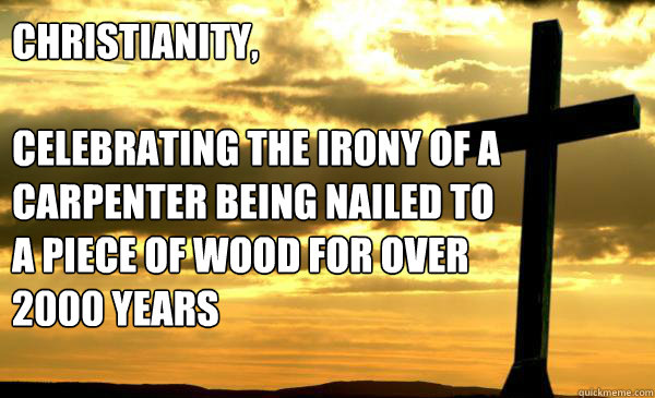 Christianity,  Celebrating the irony of a carpenter being nailed to a piece of wood for over 2000 years - Christianity,  Celebrating the irony of a carpenter being nailed to a piece of wood for over 2000 years  Christianity