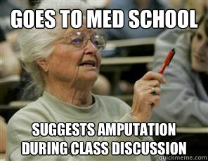 goes to med school suggests amputation during class discussion  Senior College Student
