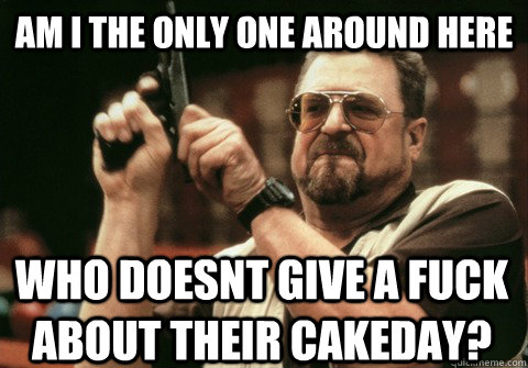 Am I the only one around here who doesnt give a fuck about their cakeday? - Am I the only one around here who doesnt give a fuck about their cakeday?  Am I the only one