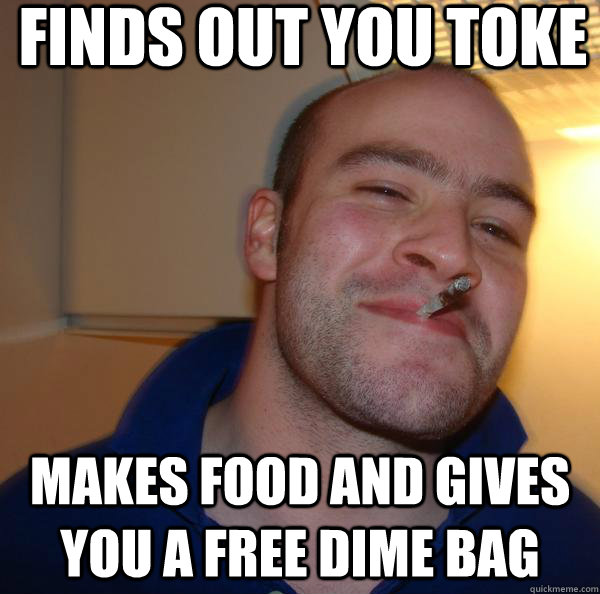 Finds out you toke Makes food and gives you a free dime bag - Finds out you toke Makes food and gives you a free dime bag  Misc