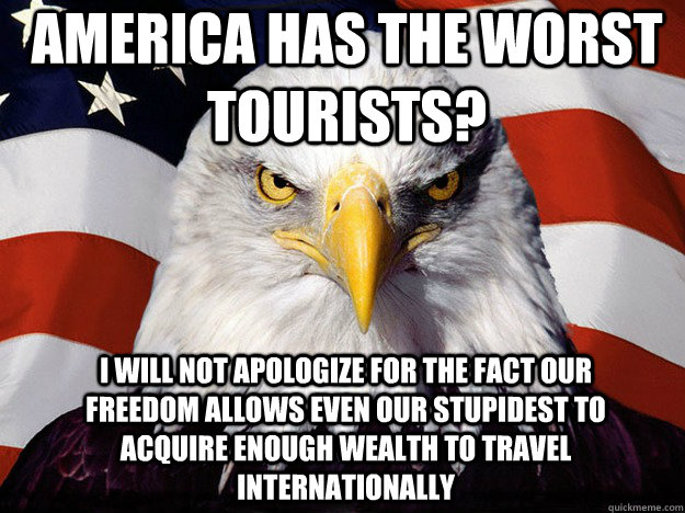 America has the worst tourists? I will not apologize for the fact our freedom allows even our stupidest to acquire enough wealth to travel internationally - America has the worst tourists? I will not apologize for the fact our freedom allows even our stupidest to acquire enough wealth to travel internationally  Patriotic Eagle