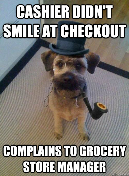 cashier didn't smile at checkout complains to grocery store manager - cashier didn't smile at checkout complains to grocery store manager  Snooty Dog Wearing Monocle