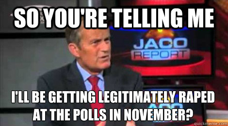 so you're telling me I'll be getting legitimately raped at the polls in November?