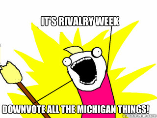 It's rivalry week downvote all the Michigan things! - It's rivalry week downvote all the Michigan things!  All The Things