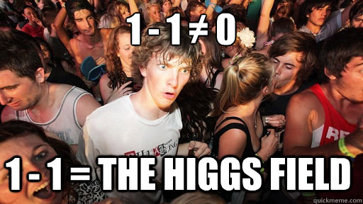 1 - 1 ≠ 0 1 - 1 = the Higgs Field - 1 - 1 ≠ 0 1 - 1 = the Higgs Field  Misc
