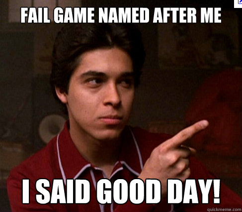 Fail game named after me i said good day!