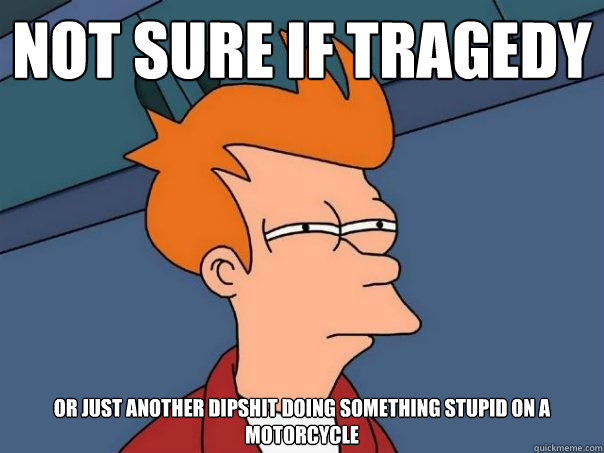 not sure if tragedy or just another dipshit doing something stupid on a motorcycle - not sure if tragedy or just another dipshit doing something stupid on a motorcycle  Futurama Fry