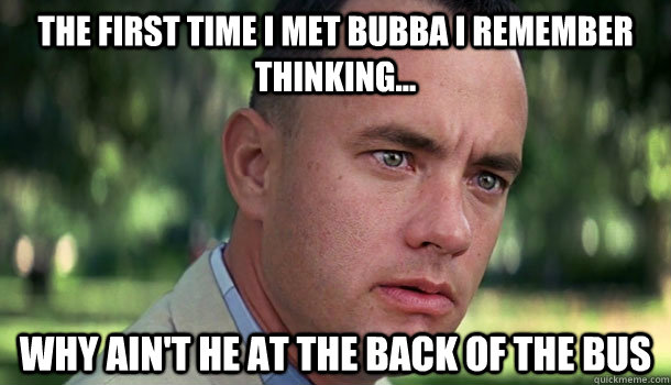 The First time i met bubba i remember thinking... why ain't he at the back of the bus - The First time i met bubba i remember thinking... why ain't he at the back of the bus  Offensive Forrest Gump