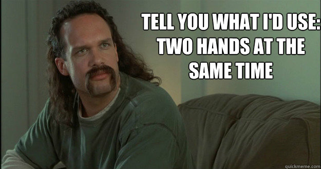 tell you what I'd use: Two hands at the same time - tell you what I'd use: Two hands at the same time  Office Space Meme