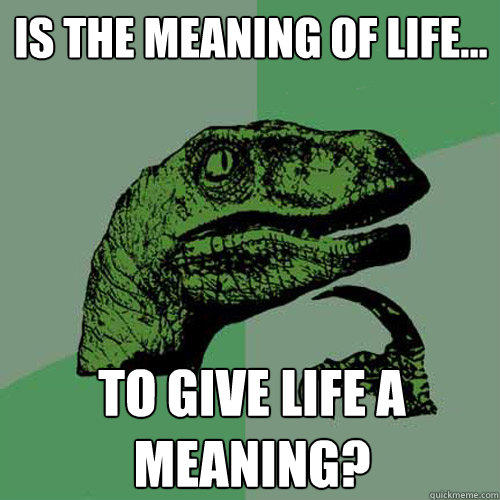Is the meaning of life... to give life a meaning? - Is the meaning of life... to give life a meaning?  Philosoraptor