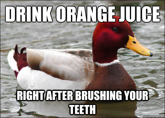 Drink Orange Juice Right after brushing your teeth - Drink Orange Juice Right after brushing your teeth  Malicious Advice Mallard