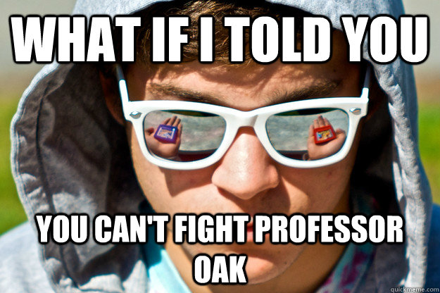 What if I told you You can't fight professor oak